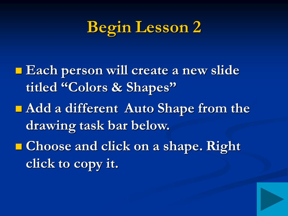 Begin Lesson 2 Each person will create a new slide titled Colors & Shapes Each person will create a new slide titled Colors & Shapes Add a different Auto Shape from the drawing task bar below.