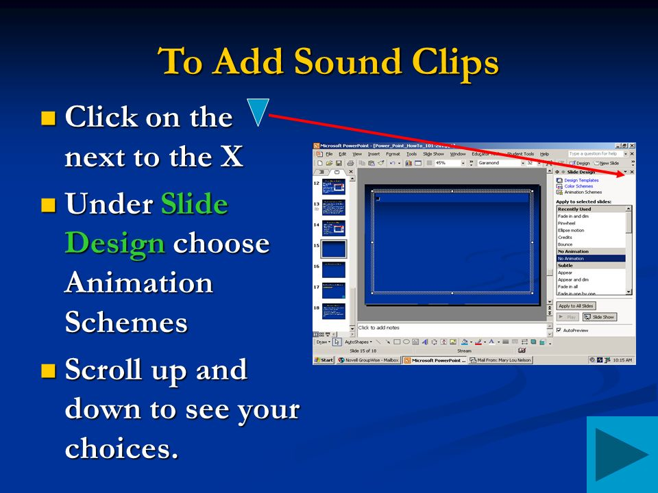 To Add Sound Clips Click on the next to the X Click on the next to the X Under Slide Design choose Animation Schemes Under Slide Design choose Animation Schemes Scroll up and down to see your choices.