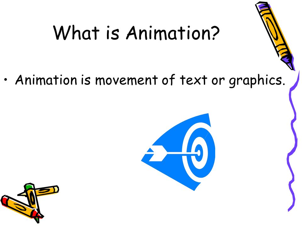 What is Animation Animation is movement of text or graphics.