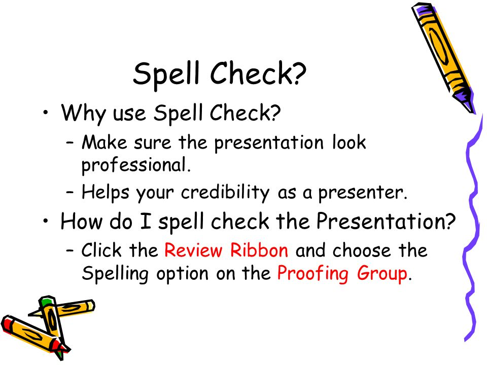 Spell Check. Why use Spell Check. –Make sure the presentation look professional.