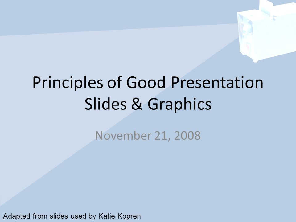 Principles of Good Presentation Slides & Graphics November 21, 2008 Adapted from slides used by Katie Kopren