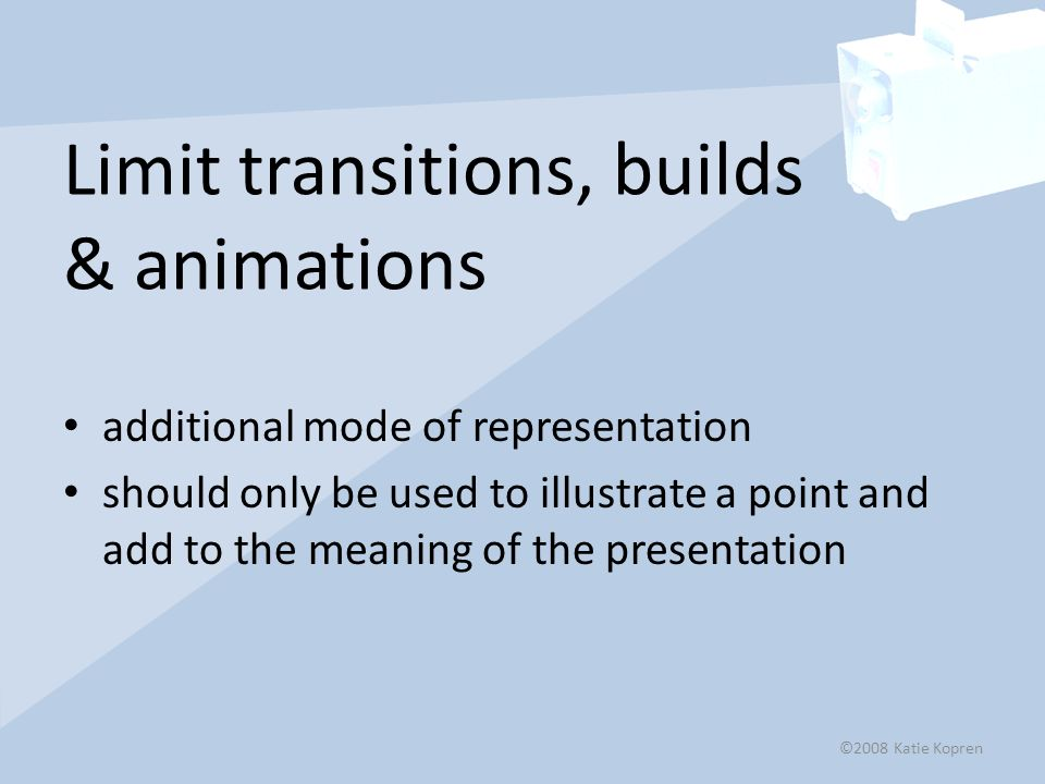 Limit transitions, builds & animations additional mode of representation should only be used to illustrate a point and add to the meaning of the presentation ©2008 Katie Kopren