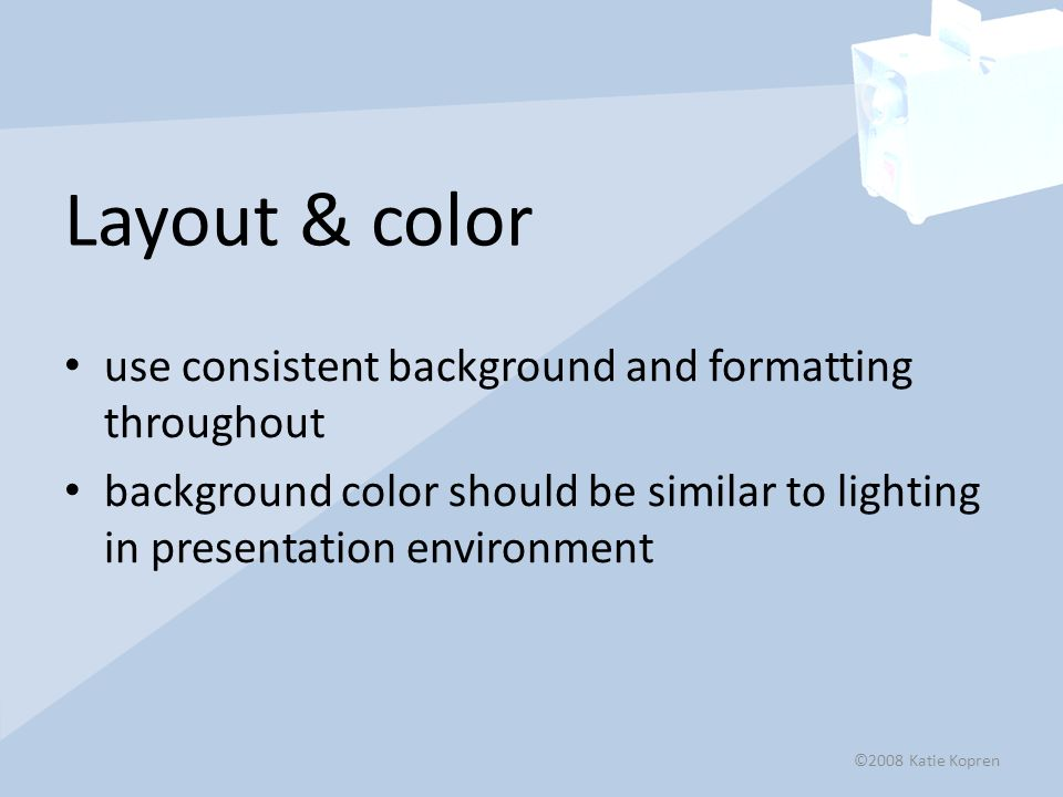Layout & color use consistent background and formatting throughout background color should be similar to lighting in presentation environment ©2008 Katie Kopren