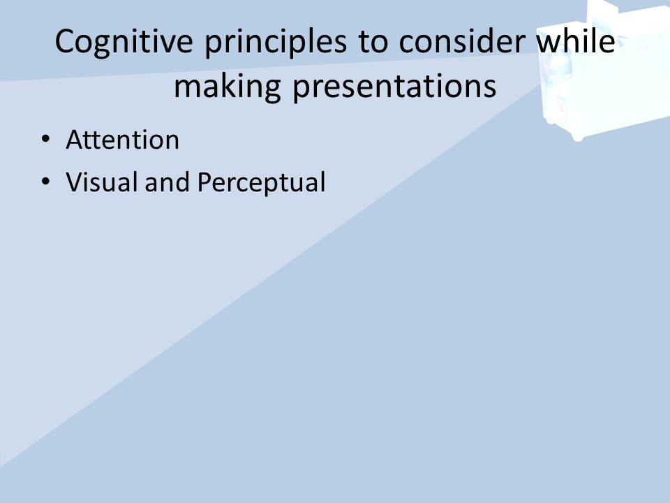 Cognitive principles to consider while making presentations Attention Visual and Perceptual