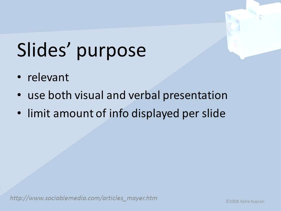 Slides' purpose relevant use both visual and verbal presentation limit amount of info displayed per slide   ©2008 Katie Kopren