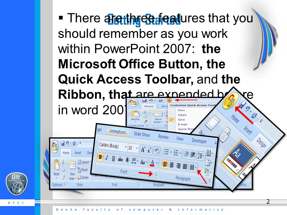Getting Started  There are three features that you should remember as you work within PowerPoint 2007: the Microsoft Office Button, the Quick Access Toolbar, and the Ribbon, that are expended before in word 2007.