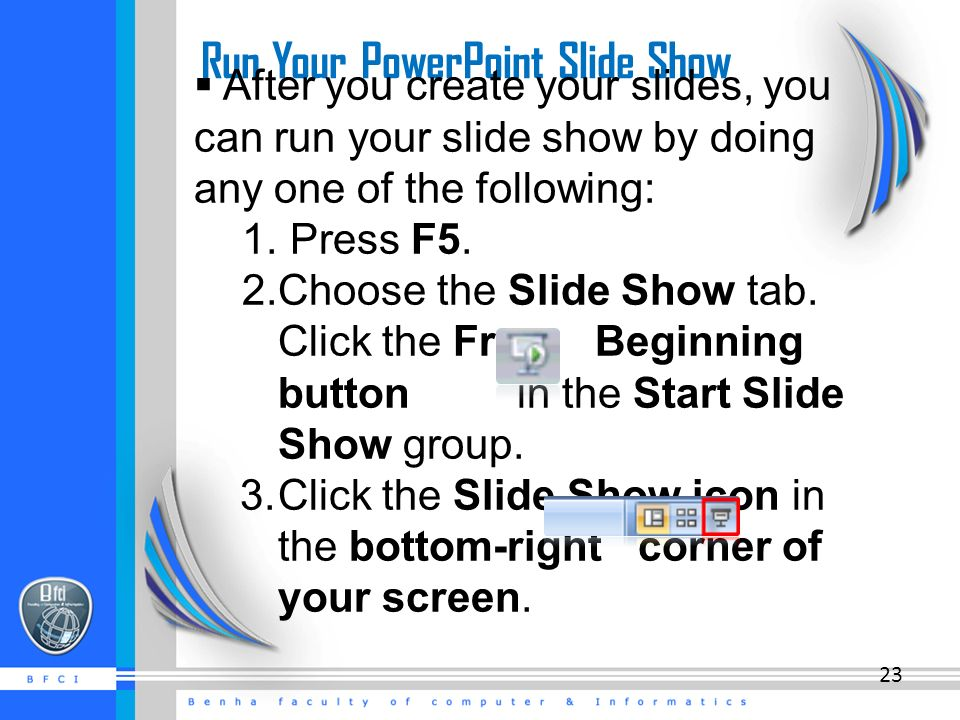 Run Your PowerPoint Slide Show  After you create your slides, you can run your slide show by doing any one of the following: 1.