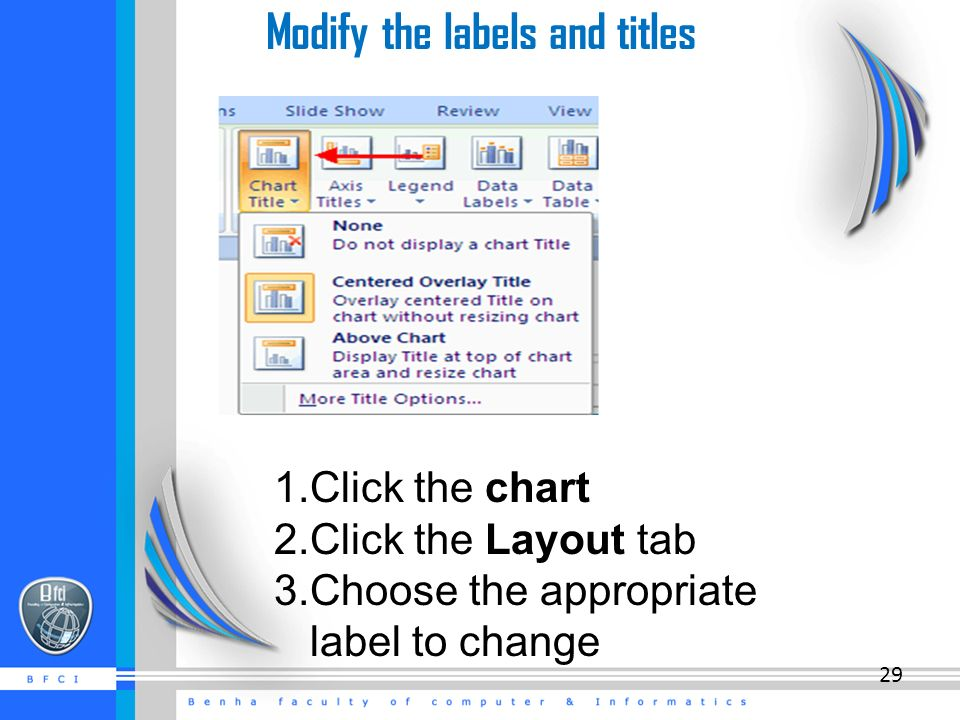 Modify the labels and titles 1.Click the chart 2.Click the Layout tab 3.Choose the appropriate label to change 29