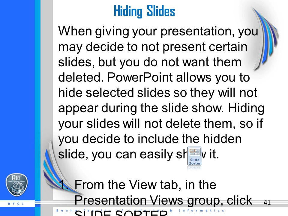 Hiding Slides When giving your presentation, you may decide to not present certain slides, but you do not want them deleted.