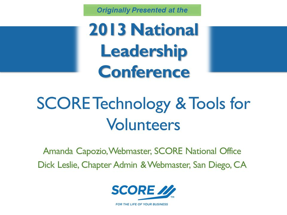 SCORE Technology & Tools for Volunteers 2013 National Leadership Conference Amanda Capozio, Webmaster, SCORE National Office Dick Leslie, Chapter Admin & Webmaster, San Diego, CA Originally Presented at the