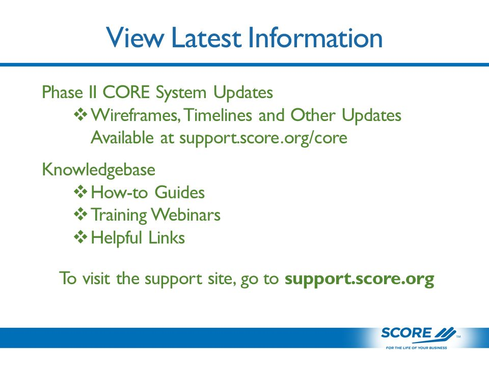 View Latest Information Phase II CORE System Updates  Wireframes, Timelines and Other Updates Available at support.score.org/core Knowledgebase  How-to Guides  Training Webinars  Helpful Links To visit the support site, go to support.score.org