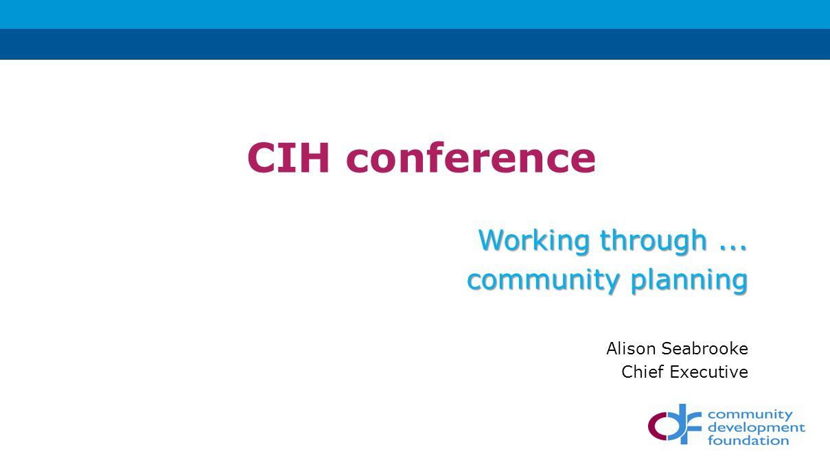 CIH conference Working through... community planning Alison Seabrooke Chief Executive