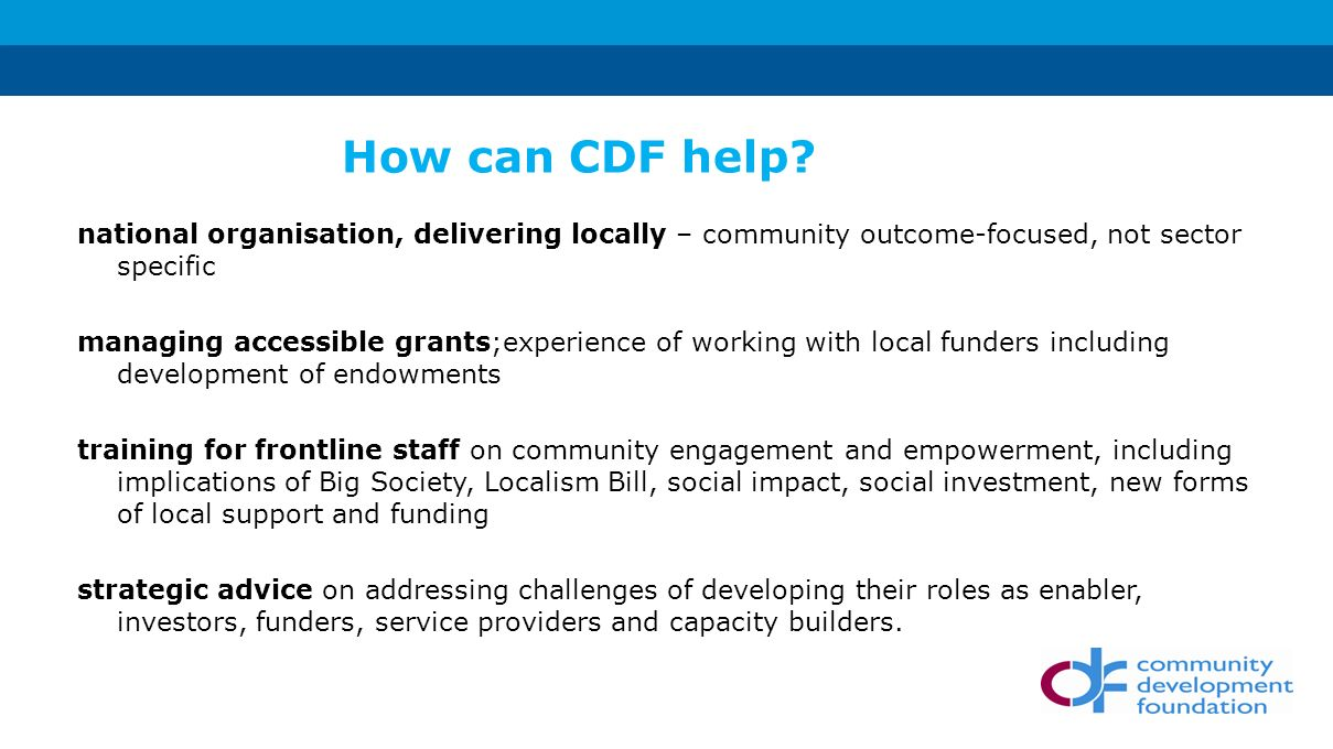 national organisation, delivering locally – community outcome-focused, not sector specific managing accessible grants;experience of working with local funders including development of endowments training for frontline staff on community engagement and empowerment, including implications of Big Society, Localism Bill, social impact, social investment, new forms of local support and funding strategic advice on addressing challenges of developing their roles as enabler, investors, funders, service providers and capacity builders.