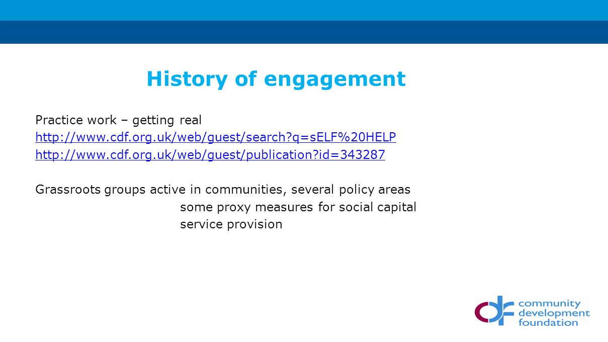 Practice work – getting real   q=sELF%20HELP   id= Grassroots groups active in communities, several policy areas some proxy measures for social capital service provision History of engagement