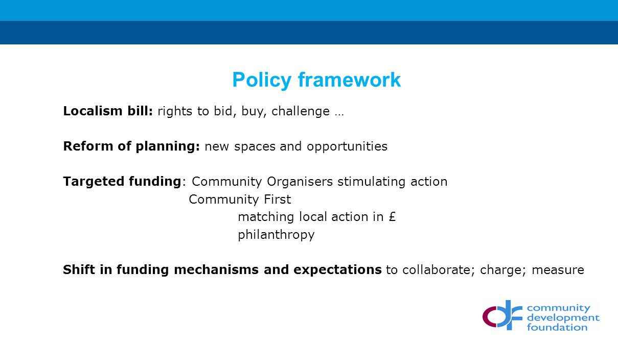 Localism bill: rights to bid, buy, challenge … Reform of planning: new spaces and opportunities Targeted funding: Community Organisers stimulating action Community First matching local action in £ philanthropy Shift in funding mechanisms and expectations to collaborate; charge; measure Policy framework
