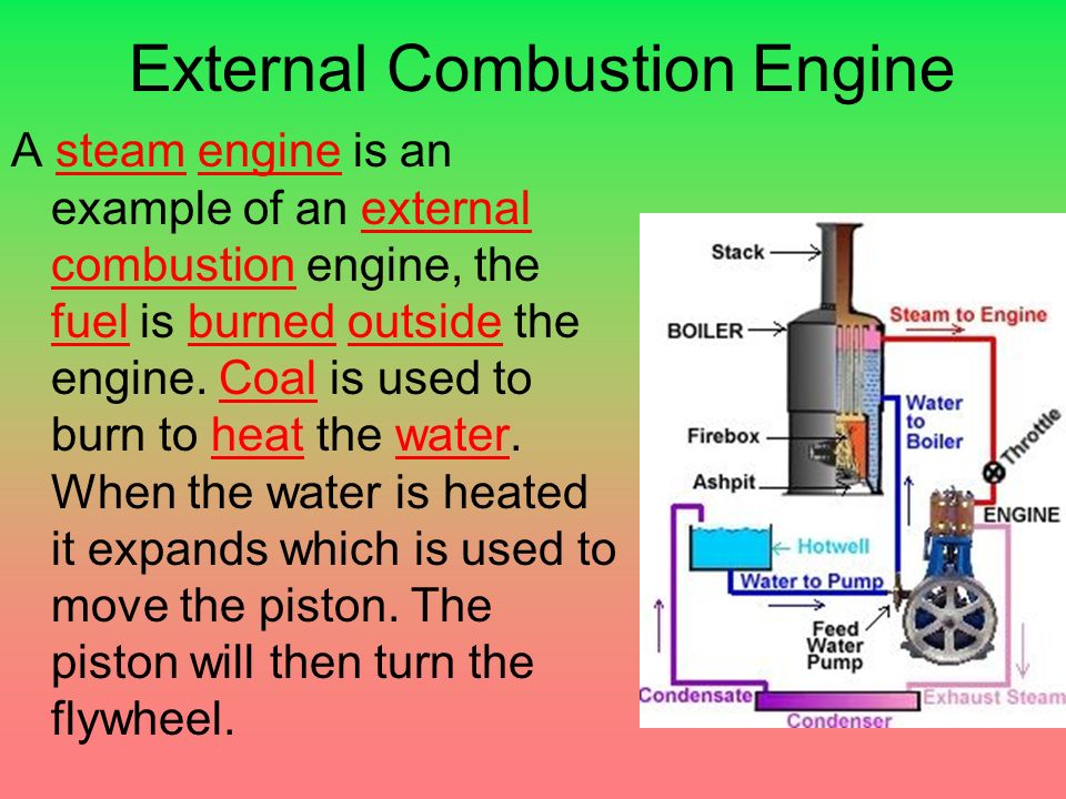 External Combustion Engine A steam engine is an example of an external combustion engine, the fuel is burned outside the engine.
