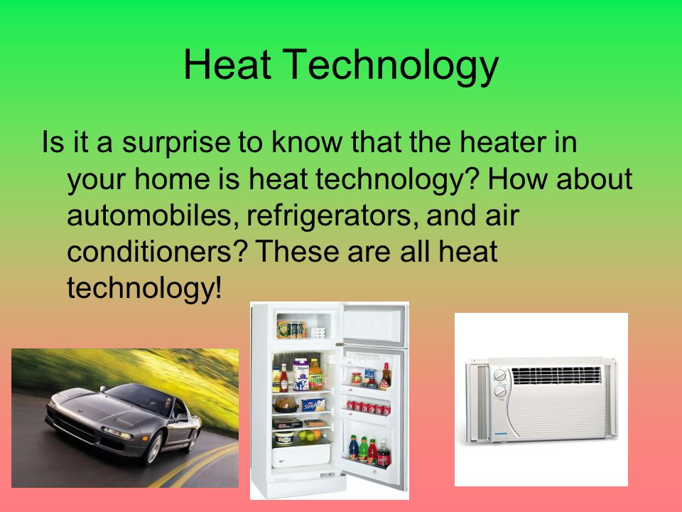 Heat Technology Is it a surprise to know that the heater in your home is heat technology.