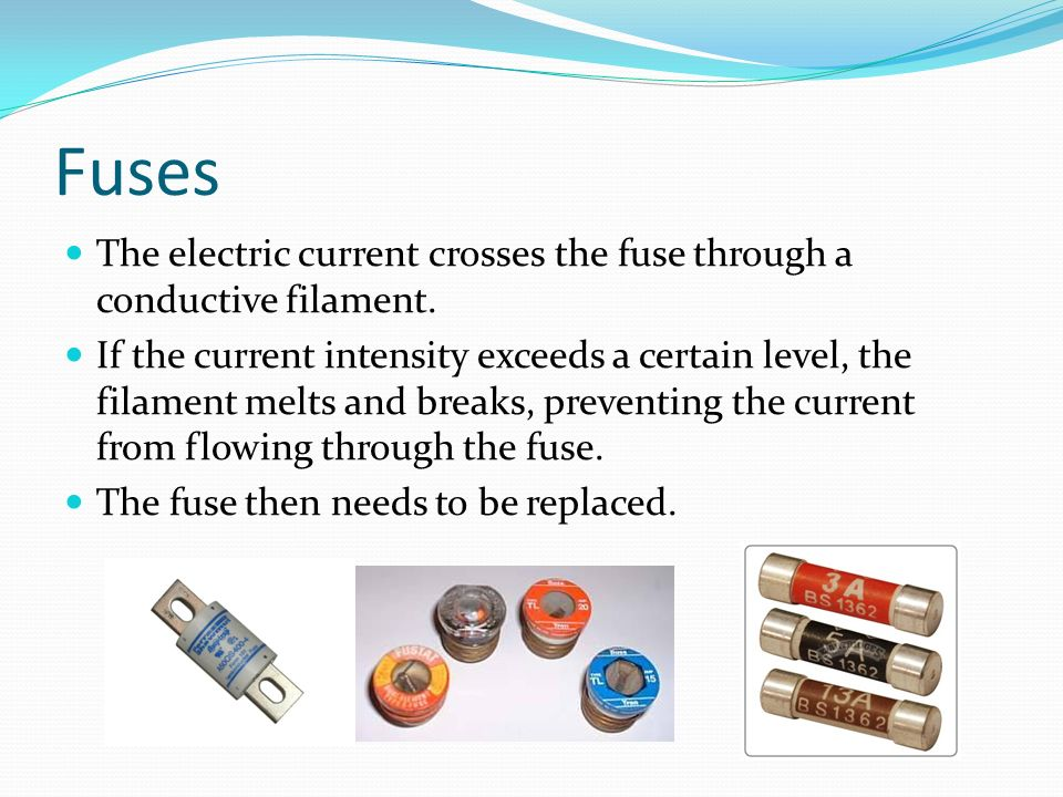Fuses The electric current crosses the fuse through a conductive filament.