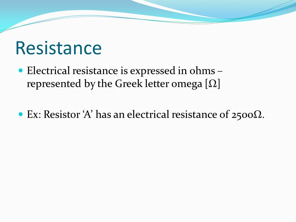 Resistance Electrical resistance is expressed in ohms – represented by the Greek letter omega [Ω] Ex: Resistor 'A' has an electrical resistance of 2500Ω.