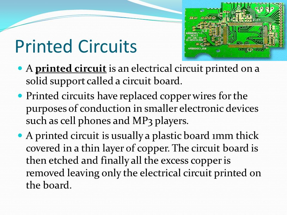 Printed Circuits A printed circuit is an electrical circuit printed on a solid support called a circuit board.