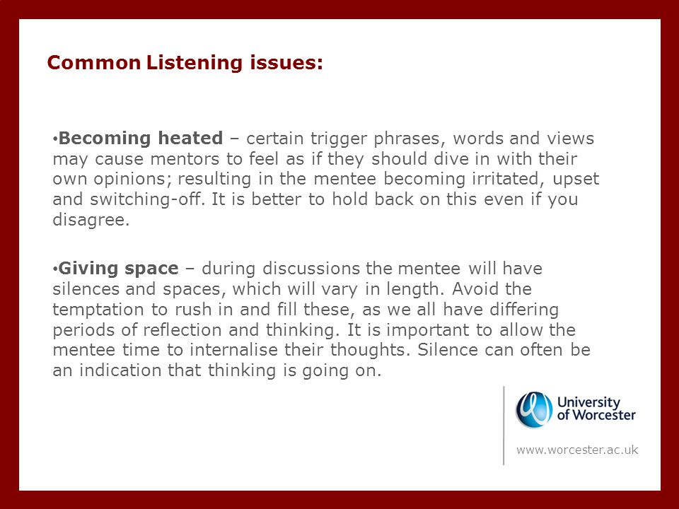 Common Listening issues: Becoming heated – certain trigger phrases, words and views may cause mentors to feel as if they should dive in with their own opinions; resulting in the mentee becoming irritated, upset and switching-off.