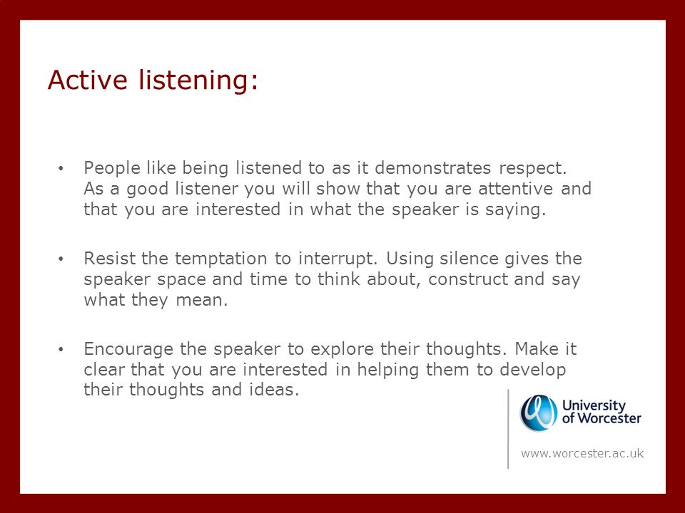 Active listening: People like being listened to as it demonstrates respect.