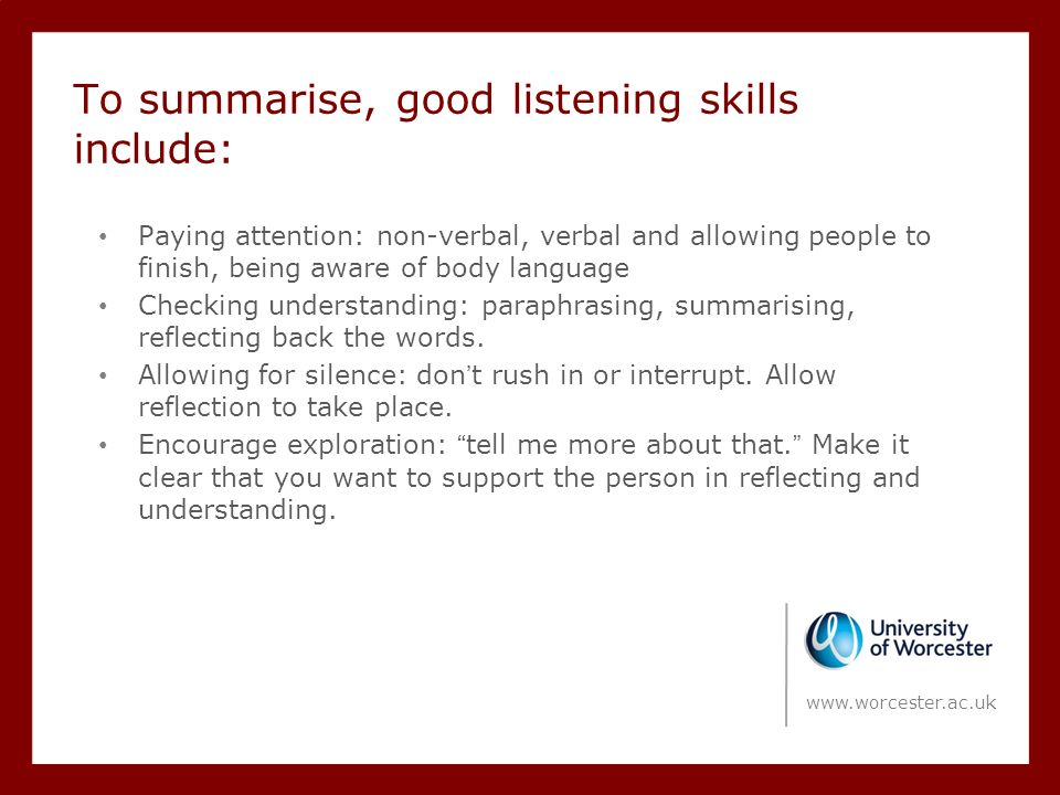 To summarise, good listening skills include: Paying attention: non-verbal, verbal and allowing people to finish, being aware of body language Checking understanding: paraphrasing, summarising, reflecting back the words.