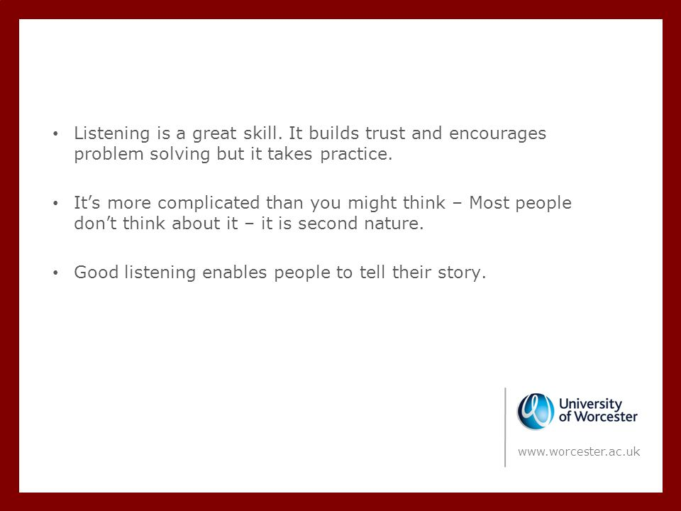 Listening is a great skill. It builds trust and encourages problem solving but it takes practice.