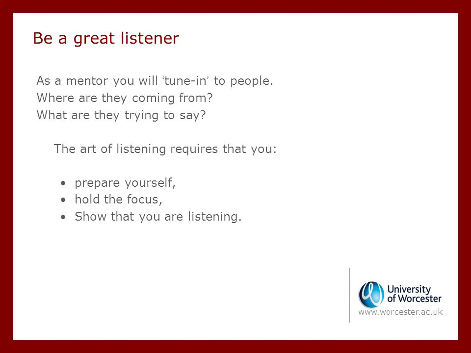 Be a great listener As a mentor you will 'tune-in' to people.