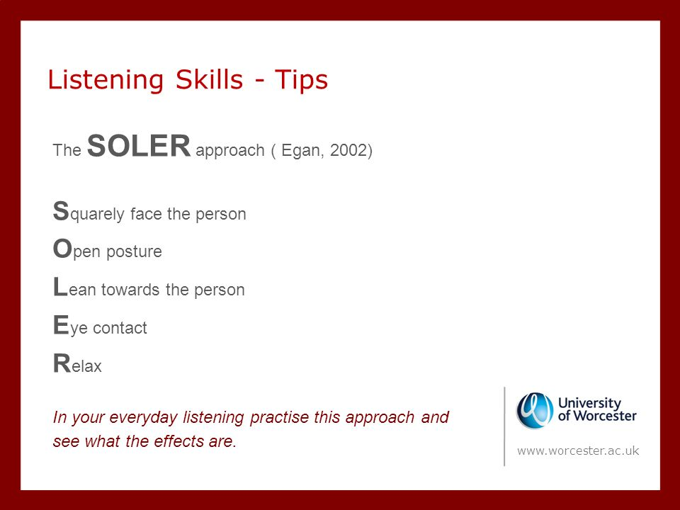 Listening Skills - Tips The SOLER approach ( Egan, 2002) S quarely face the person O pen posture L ean towards the person E ye contact R elax In your everyday listening practise this approach and see what the effects are.