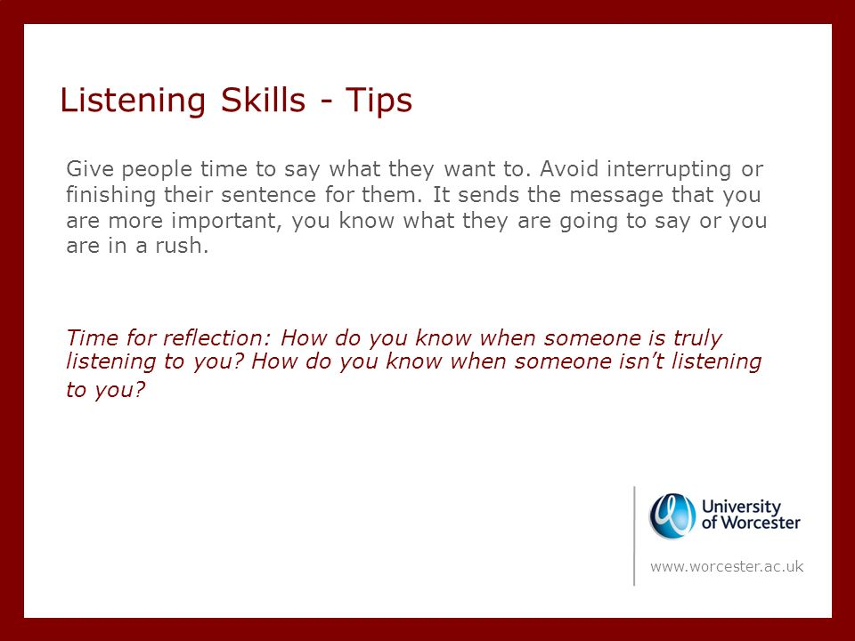 Listening Skills - Tips Give people time to say what they want to.