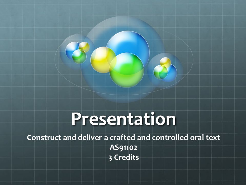 Presentation Construct and deliver a crafted and controlled oral text AS Credits