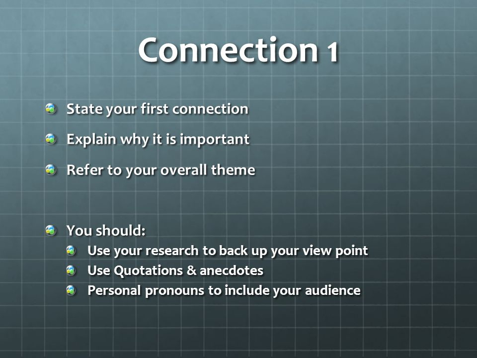Connection 1 State your first connection Explain why it is important Refer to your overall theme You should: Use your research to back up your view point Use Quotations & anecdotes Personal pronouns to include your audience