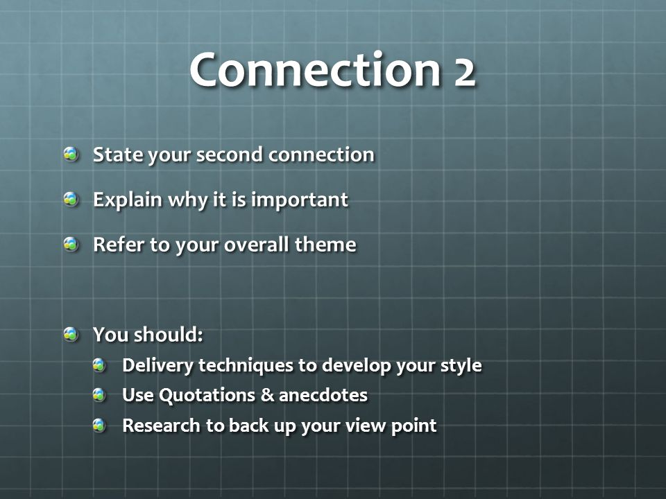 Connection 2 State your second connection Explain why it is important Refer to your overall theme You should: Delivery techniques to develop your style Use Quotations & anecdotes Research to back up your view point