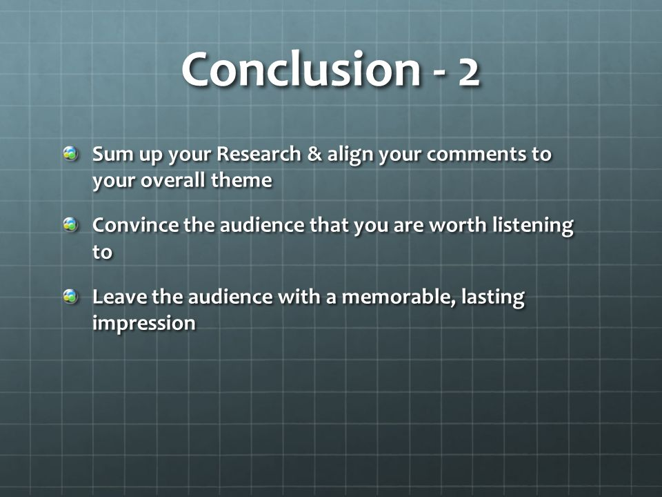 Conclusion - 2 Sum up your Research & align your comments to your overall theme Convince the audience that you are worth listening to Leave the audience with a memorable, lasting impression