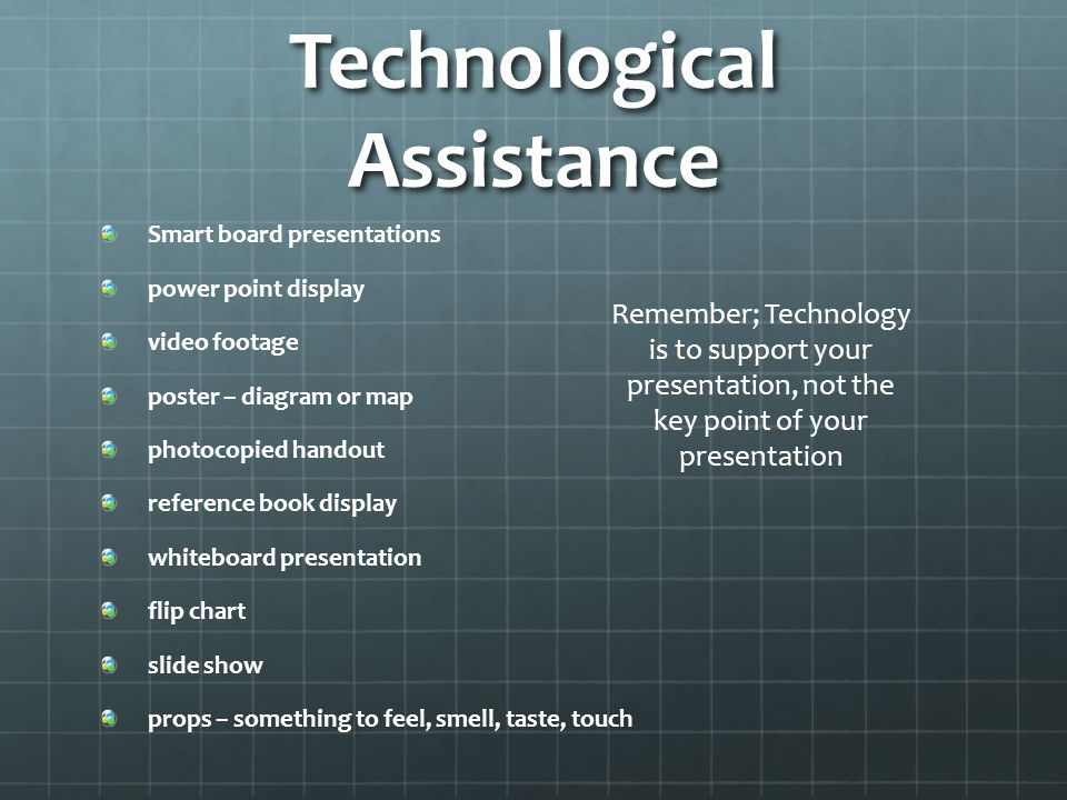Technological Assistance Smart board presentations power point display video footage poster – diagram or map photocopied handout reference book display whiteboard presentation flip chart slide show props – something to feel, smell, taste, touch Remember; Technology is to support your presentation, not the key point of your presentation