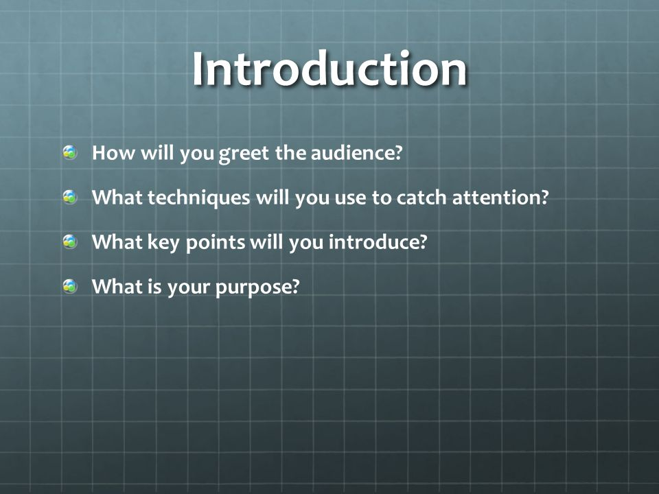 Introduction How will you greet the audience. What techniques will you use to catch attention.