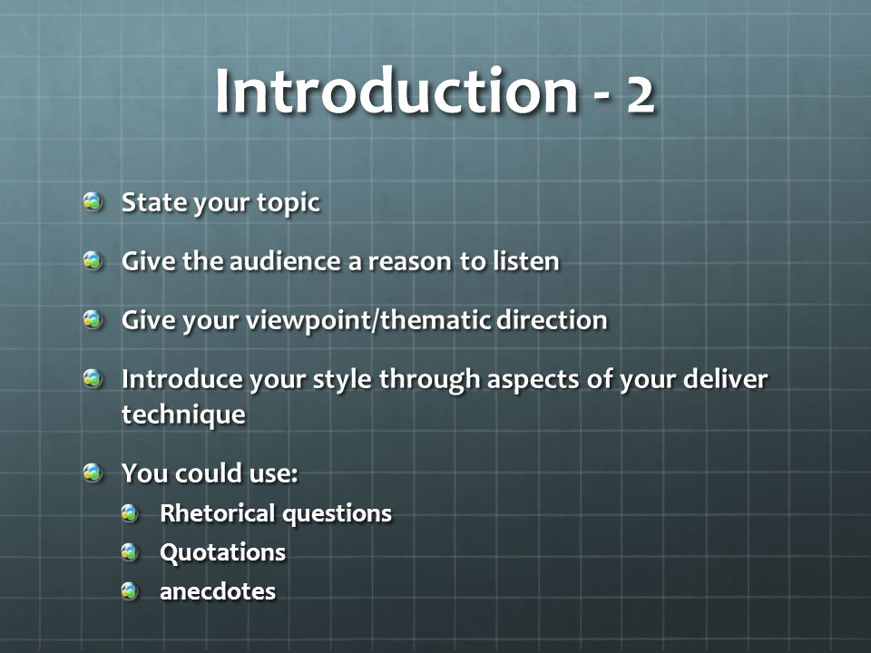 Introduction - 2 State your topic Give the audience a reason to listen Give your viewpoint/thematic direction Introduce your style through aspects of your deliver technique You could use: Rhetorical questions Quotationsanecdotes