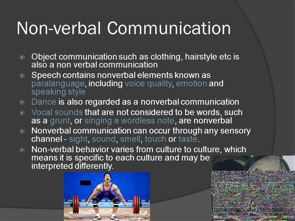 Non-verbal Communication  Object communication such as clothing, hairstyle etc is also a non verbal communication  Speech contains nonverbal elements known as paralanguage, including voice quality, emotion and speaking style  Dance is also regarded as a nonverbal communication  Vocal sounds that are not considered to be words, such as a grunt, or singing a wordless note, are nonverbal  Nonverbal communication can occur through any sensory channel - sight, sound, smell, touch or taste.