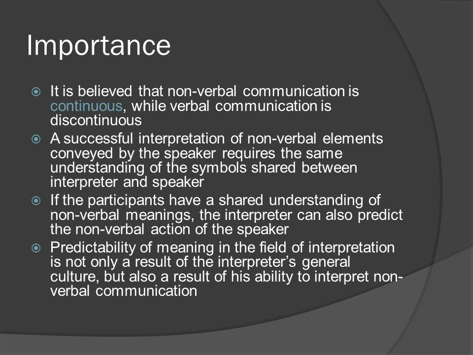 Importance  It is believed that non-verbal communication is continuous, while verbal communication is discontinuous  A successful interpretation of non-verbal elements conveyed by the speaker requires the same understanding of the symbols shared between interpreter and speaker  If the participants have a shared understanding of non-verbal meanings, the interpreter can also predict the non-verbal action of the speaker  Predictability of meaning in the field of interpretation is not only a result of the interpreter's general culture, but also a result of his ability to interpret non- verbal communication