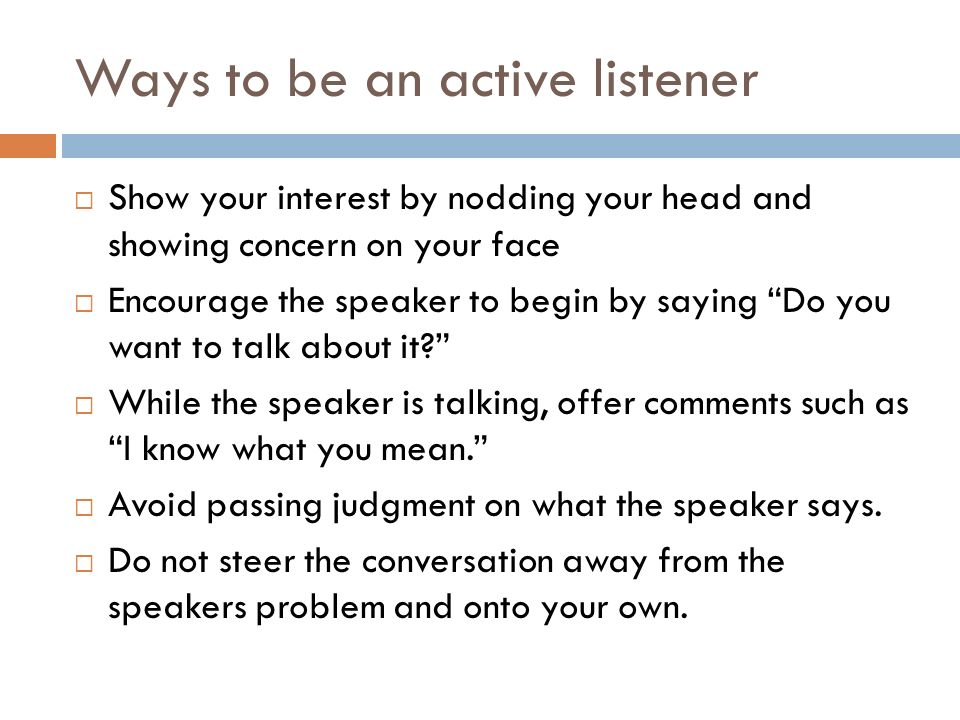 Ways to be an active listener  Show your interest by nodding your head and showing concern on your face  Encourage the speaker to begin by saying Do you want to talk about it  While the speaker is talking, offer comments such as I know what you mean.  Avoid passing judgment on what the speaker says.