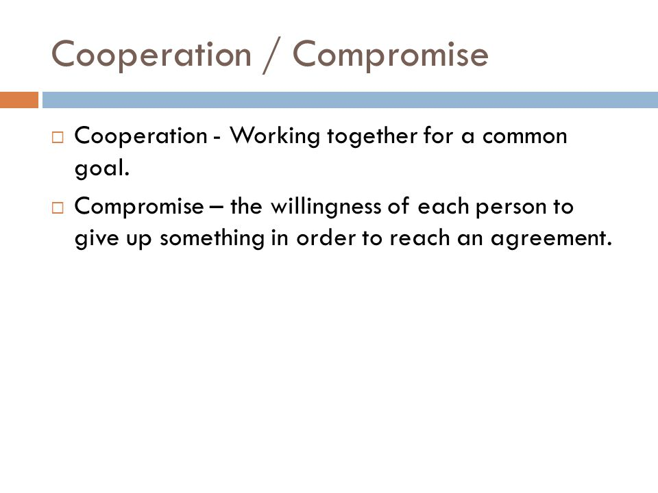 Cooperation / Compromise  Cooperation - Working together for a common goal.