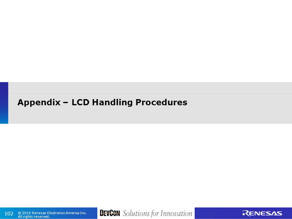 © 2010 Renesas Electronics America Inc. All rights reserved. 102 Appendix – LCD Handling Procedures