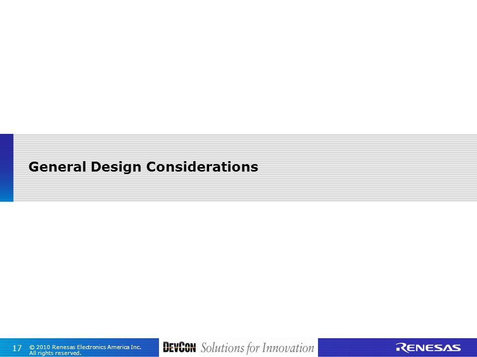 © 2010 Renesas Electronics America Inc. All rights reserved. 17 General Design Considerations