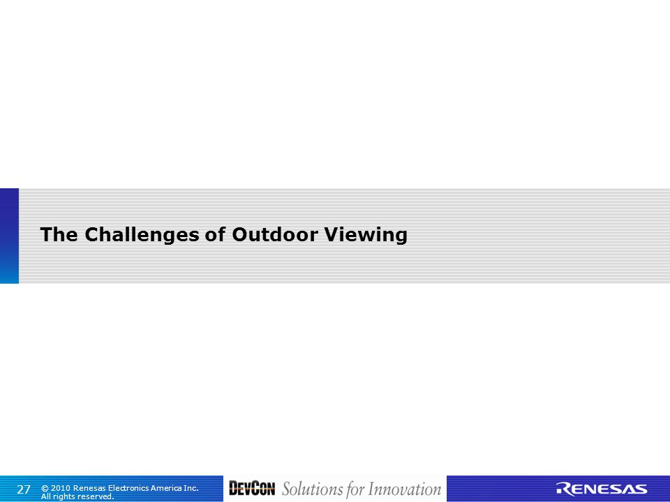 © 2010 Renesas Electronics America Inc. All rights reserved. 27 The Challenges of Outdoor Viewing