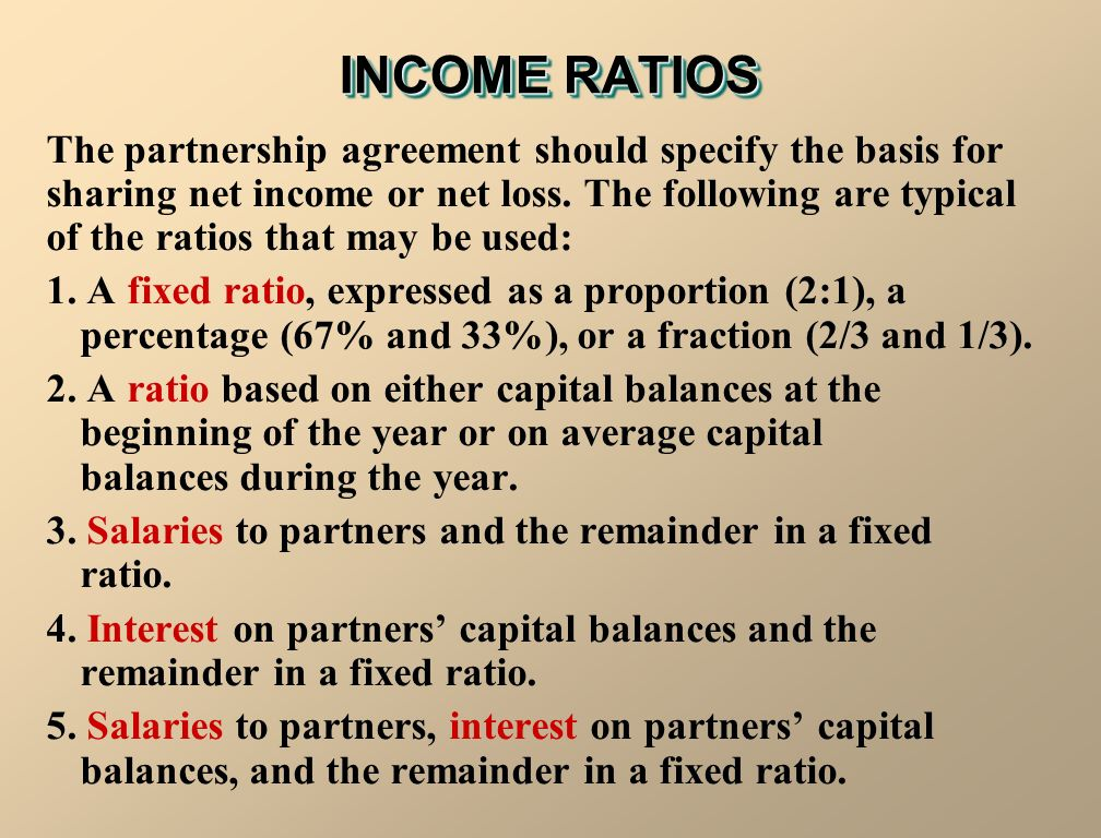 INCOME RATIOS The partnership agreement should specify the basis for sharing net income or net loss.