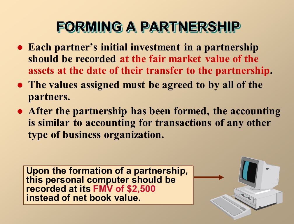 FORMING A PARTNERSHIP Each partner's initial investment in a partnership should be recorded at the fair market value of the assets at the date of their transfer to the partnership.