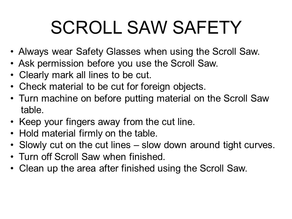 SCROLL SAW SAFETY Always wear Safety Glasses when using the Scroll Saw.