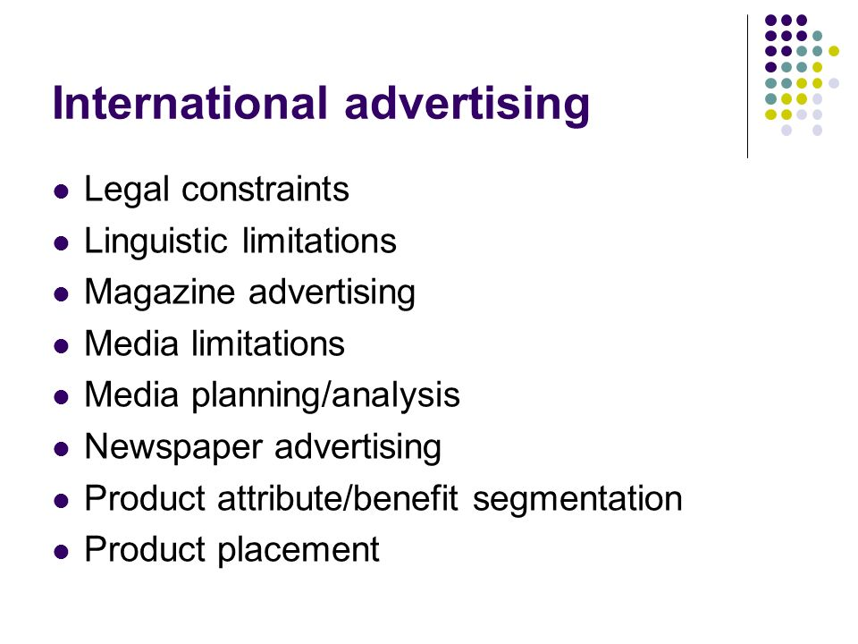International advertising Legal constraints Linguistic limitations Magazine advertising Media limitations Media planning/analysis Newspaper advertising Product attribute/benefit segmentation Product placement