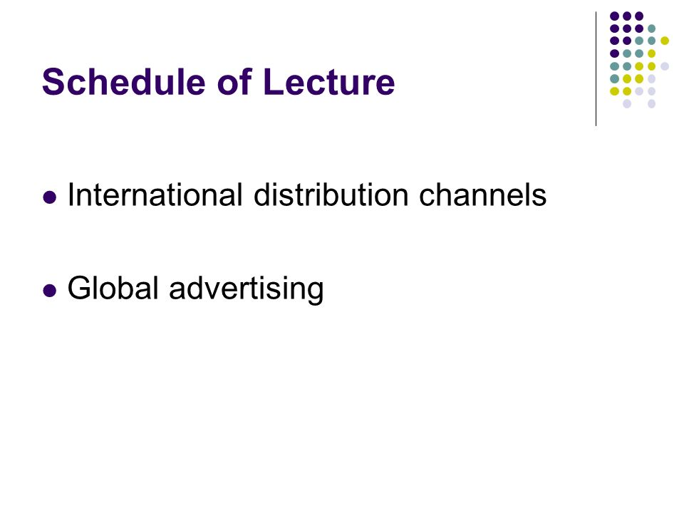 Schedule of Lecture International distribution channels Global advertising